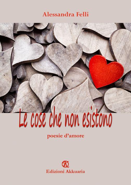 Le cose che non esistono, poesie d'amore di Alessandra Felli
